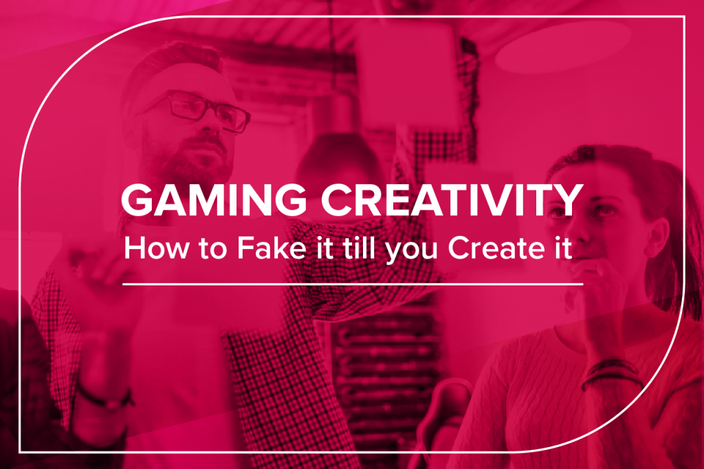 gaming creativity: how tot fake it till you create it